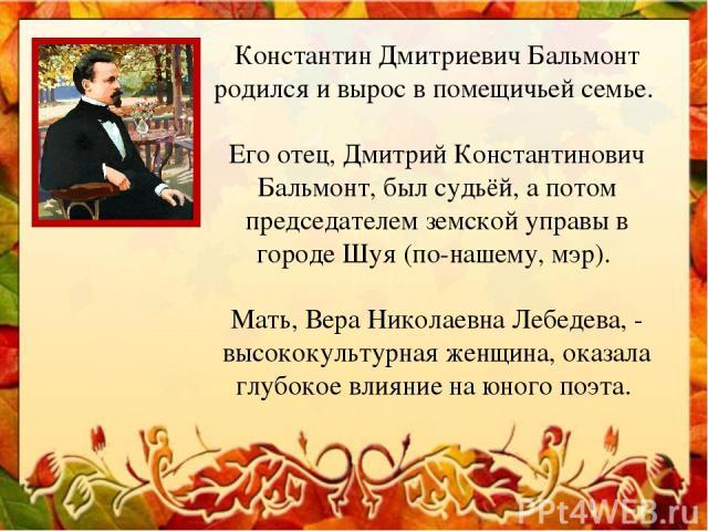 Константин Дмитриевич Бальмонт родился и вырос в помещичьей семье. Его отец, Дмитрий Константинович Бальмонт, был судьёй, а потом председателем земской управы в городе Шуя (по-нашему, мэр). Мать, Вера Николаевна Лебедева, - высококультурная женщина,…