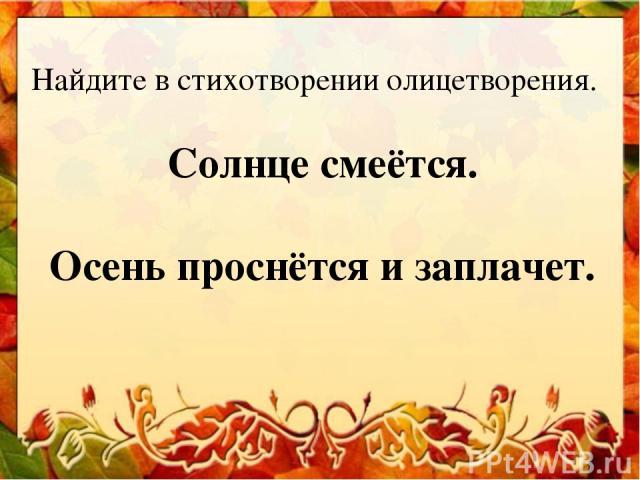 Найдите в стихотворении олицетворения. Солнце смеётся. Осень проснётся и заплачет.