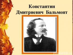 Константин Дмитриевич Бальмонт (1867 – 1942г)