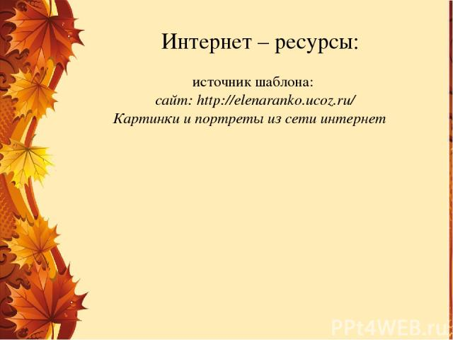 источник шаблона: сайт: http://elenaranko.ucoz.ru/ Картинки и портреты из сети интернет Интернет – ресурсы: