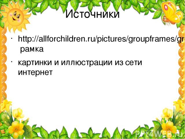 Источники http://allforchildren.ru/pictures/groupframes/group1.jpg рамка картинки и иллюстрации из сети интернет