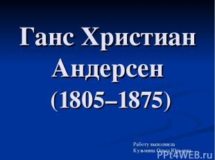 Ганс Христиан Андерсен (1805–1875) Работу выполнила Кузьмина Ольга Юрьевна