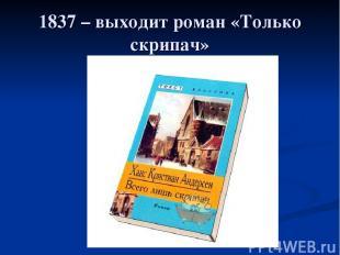 1837 – выходит роман «Только скрипач»