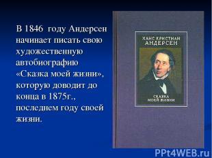 В 1846 году Андерсен начинает писать свою художественную автобиографию «Сказка м