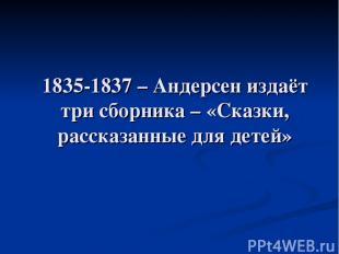 1835-1837 – Андерсен издаёт три сборника – «Сказки, рассказанные для детей»