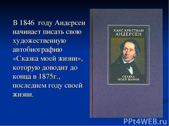 В 1846 году Андерсен начинает писать свою художественную автобиографию «Сказка моей жизни», которую доводит до конца в 1875г., последнем году своей жизни.
