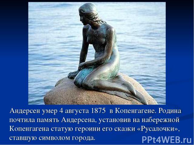 Андерсен умер 4 августа 1875 в Копенгагене. Родина почтила память Андерсена, установив на набережной Копенгагена статую героини его сказки «Русалочки», ставшую символом города.