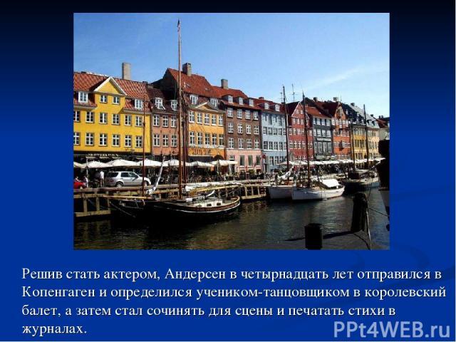 Решив стать актером, Андерсен в четырнадцать лет отправился в Копенгаген и определился учеником-танцовщиком в королевский балет, а затем стал сочинять для сцены и печатать стихи в журналах.