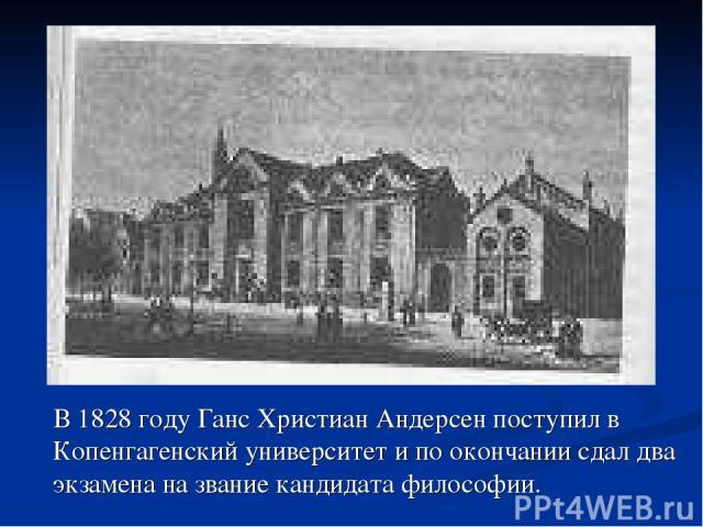 В 1828 году Ганс Христиан Андерсен поступил в Копенгагенский университет и по окончании сдал два экзамена на звание кандидата философии.