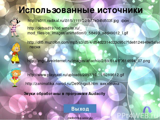 Использованные источники Выход http://img1.liveinternet.ru/images/attach/c/2/69/614/69614694_07.png http://dll5.muzofon.com/mp3/s3/d5/4/d54d2314d23c95c7fde8124949e5afe8.mp3?st=pgICzd2Mfr_alBXuQ291QQ&e=1381179899&name=Neznayka-PESNYa-NEZNAYK%D0%98(mu…