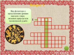 Вопрос 1 И Ф М Ы 1 Вид фольклора о представлении древних народов о мире, явления