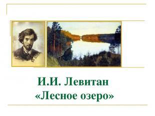 И.И. Левитан «Лесное озеро» Тема:Подготовка к написанию сочинения по картине И.