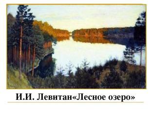 И.И. Левитан«Лесное озеро» Работа по картине И. Левитана «Лесное озеро» Обратимс