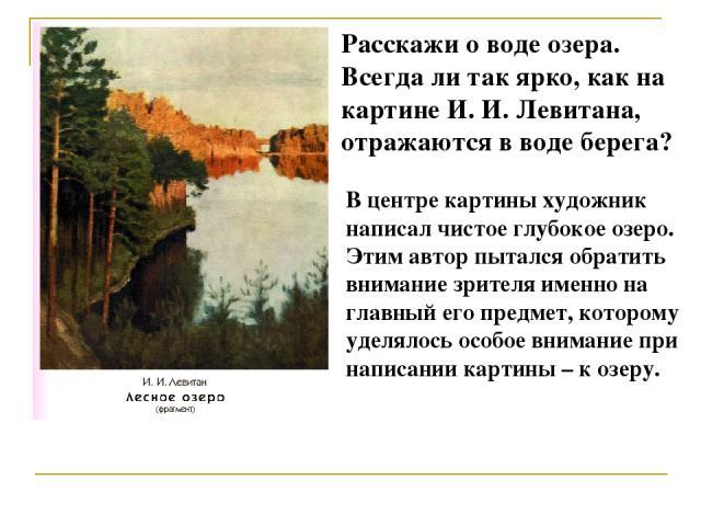 Расскажи о воде озера. Всегда ли так ярко, как на картине И. И. Левитана, отражаются в воде берега? В центре картины художник написал чистое глубокое озеро. Этим автор пытался обратить внимание зрителя именно на главный его предмет, которому уделяло…