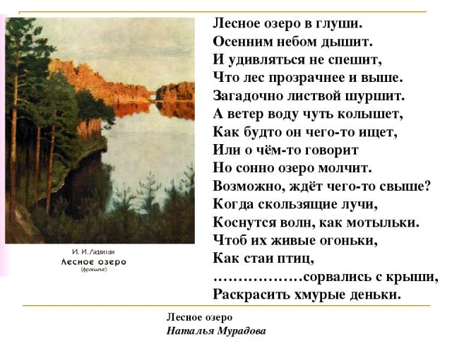 Лесное озеро в глуши. Осенним небом дышит. И удивляться не спешит, Что лес прозрачнее и выше. Загадочнолиствой шуршит. А ветер воду чуть колышет, Как будто ончего-то ищет, Или о чём-то говорит Но сонно озеро молчит. Возможно, ждёт чего-то свыше? К…