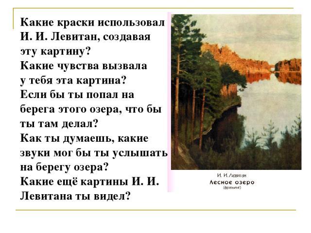 Какие краски использовал И. И. Левитан, создавая эту картину? Какие чувства вызвала у тебя эта картина? Если бы ты попал на берега этого озера, что бы ты там делал? Как ты думаешь, какие звуки мог бы ты услышать на берегу озера? Какие ещё картины И.…