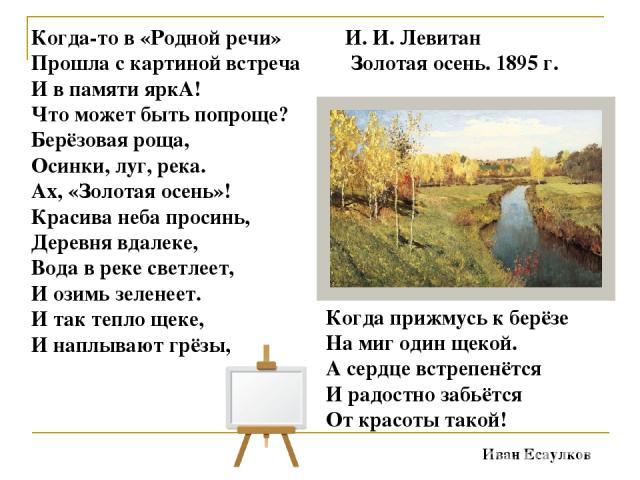 Когда-то в «Родной речи» Прошла с картиной встреча И в памяти яркА! Что может быть попроще? Берёзовая роща, Осинки, луг, река. Ах, «Золотая осень»! Красива неба просинь, Деревня вдалеке, Вода в реке светлеет, И озимь зеленеет. И так тепло щеке, И на…