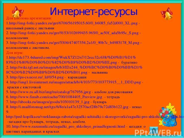 Интернет-ресурсы Для шаблона презентации: http://img-fotki.yandex.ru/get/6706/56195015.60/0_b6085_fa52d000_XL.png - школьный ранец с листьями 2. http://img-fotki.yandex.ru/get/9153/102699435.965/0_ac50f_ada5b95c_S.png - колокольчик 3. http://img-fot…