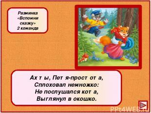 Ах ты, Петя-простота, Сплоховал немножко: Не послушался кота, Выглянул в окошко.