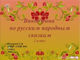 Викторина по русским народным сказкам 2 класс Печенкина С.В. МКОУ «СОШ №44 г.Миа