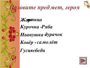 Жар- птица Курочка - Ряба Иванушка - дурачок Ковёр - самолёт Гуси- лебеди Назови
