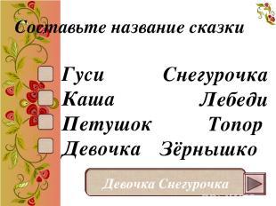 Составьте название сказки Гуси Каша Петушок Девочка Снегурочка Лебеди Топор Зёрн
