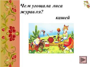 Чем угощала лиса журавля? кашей