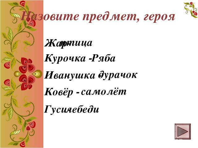Жар- птица Курочка - Ряба Иванушка - дурачок Ковёр - самолёт Гуси- лебеди Назовите предмет, героя
