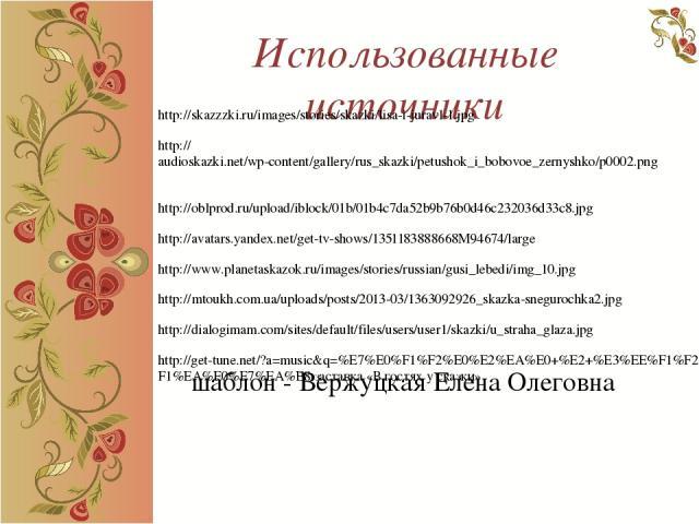 Использованные источники http://skazzzki.ru/images/stories/skazki/lisa-i-juravl-1.jpg http://audioskazki.net/wp-content/gallery/rus_skazki/petushok_i_bobovoe_zernyshko/p0002.png http://oblprod.ru/upload/iblock/01b/01b4c7da52b9b76b0d46c232036d33c8.jp…