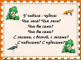 У чибиса - чудеса: Чьи леса? Чья лиса? Чьи вы сами? Чьи вы сами? С лисами, с вес