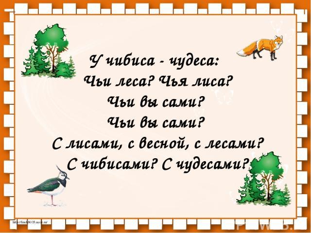 У чибиса - чудеса: Чьи леса? Чья лиса? Чьи вы сами? Чьи вы сами? С лисами, с весной, с лесами? С чибисами? С чудесами? http://linda6035.ucoz.ru/