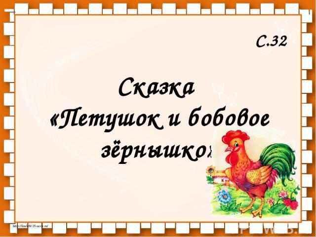 Сказка «Петушок и бобовое зёрнышко» С.32 http://linda6035.ucoz.ru/