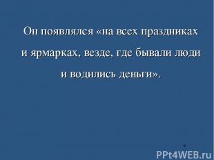 Он появлялся «на всех праздниках и ярмарках, везде, где бывали люди и водились д
