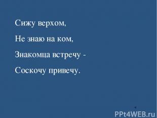 Сижу верхом, Не знаю на ком, Знакомца встречу - Соскочу привечу.
