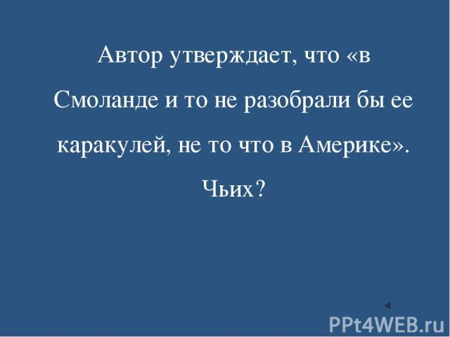 Автор утверждает, что «в Смоланде и то не разобрали бы ее каракулей, не то что в Америке». Чьих?