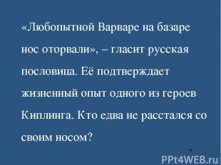 «Любопытной Варваре на базаре нос оторвали», – гласит русская пословица. Её подт