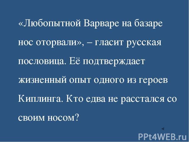 «Любопытной Варваре на базаре нос оторвали», – гласит русская пословица. Её подтверждает жизненный опыт одного из героев Киплинга. Кто едва не расстался со своим носом?