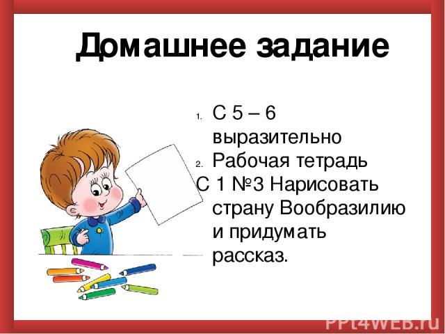 Домашнее задание С 5 – 6 выразительно Рабочая тетрадь С 1 №3 Нарисовать страну Вообразилию и придумать рассказ.