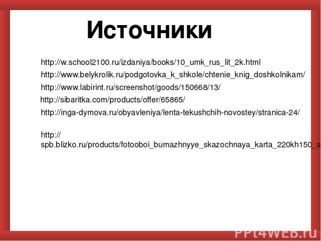 Источники http://w.school2100.ru/izdaniya/books/10_umk_rus_lit_2k.html http://www.belykrolik.ru/podgotovka_k_shkole/chtenie_knig_doshkolnikam/ http://www.labirint.ru/screenshot/goods/150668/13/ http://sibaritka.com/products/offer/65865/ http://inga-…