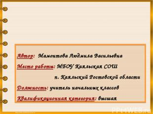 Автор: Мамонтова Людмила Васильевна Место работы: МБОУ Каяльская СОШ п. Каяльски