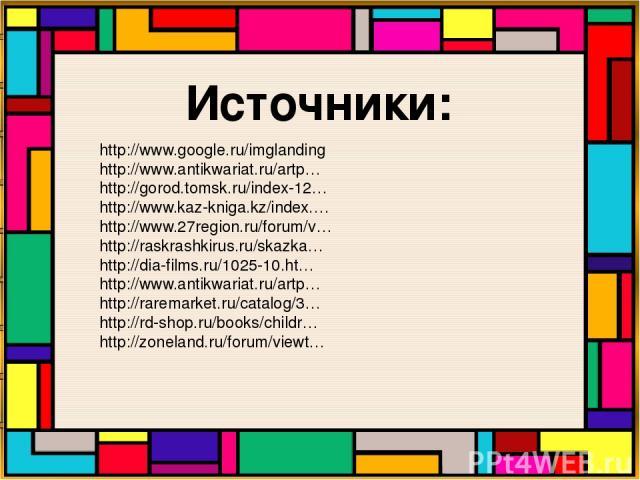 Источники: http://www.google.ru/imglanding http://www.antikwariat.ru/artp… http://gorod.tomsk.ru/index-12… http://www.kaz-kniga.kz/index.… http://www.27region.ru/forum/v… http://raskrashkirus.ru/skazka… http://dia-films.ru/1025-10.ht… http://www.ant…