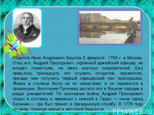 Родился Иван Андреевич Крылов 2 февраля 1769 г. в Москве. Отец его, Андрей Прохо