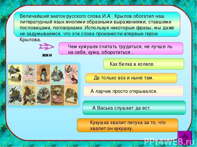 Величайший знаток русского слова И.А . Крылов обогатил наш литературный язык многими образными выражениями, ставшими пословицами, поговорками. Используя некоторые фразы, мы даже не задумываемся, что эти слова произнесли впервые герои Крылова. Чем ку…