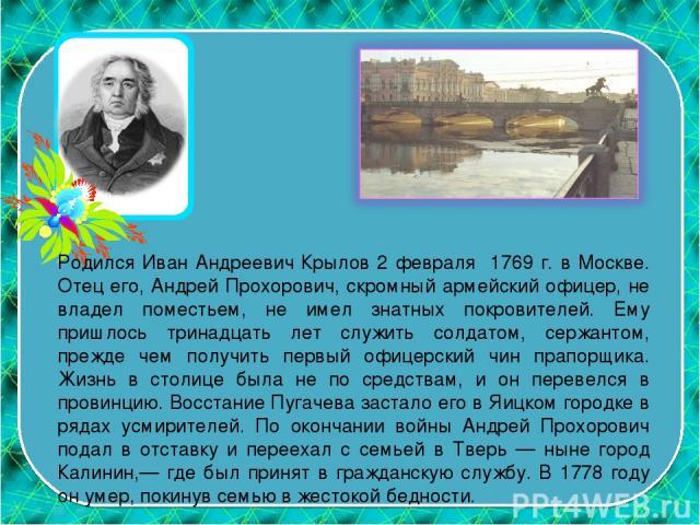 Родился Иван Андреевич Крылов 2 февраля 1769 г. в Москве. Отец его, Андрей Прохорович, скромный армейский офицер, не владел поместьем, не имел знатных покровителей. Ему пришлось тринадцать лет служить солдатом, сержантом, прежде чем получить первый …