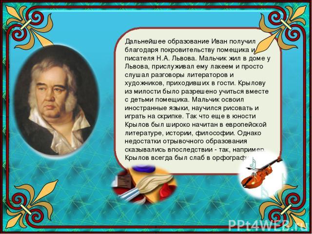 Дальнейшее образование Иван получил благодаря покровительству помещика и писателя Н.А. Львова. Мальчик жил в доме у Львова, прислуживал ему лакеем и просто слушал разговоры литераторов и художников, приходивших в гости. Крылову из милости было разре…