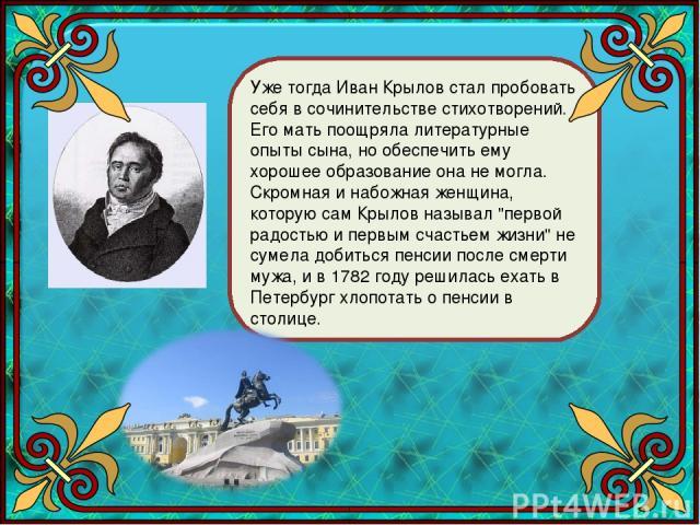 Уже тогда Иван Крылов стал пробовать себя в сочинительстве стихотворений. Его мать поощряла литературные опыты сына, но обеспечить ему хорошее образование она не могла. Скромная и набожная женщина, которую сам Крылов называл