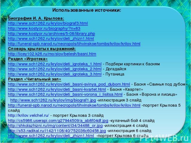 Биография И. А. Крылова: http://www.sch1262.ru/krylov/biograf3.html http://www.kostyor.ru/biography/?n=83 http://www.kostyor.ru/archives/5-08/library.php http://www.sch1262.ru/krylov/deti_zhizn1.html http://funeral-spb.narod.ru/necropols/tihvinskoe/…