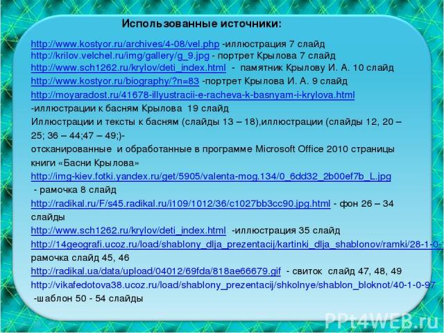 Использованные источники: http://www.kostyor.ru/archives/4-08/vel.php -иллюстрация 7 слайд http://krilov.velchel.ru/img/gallery/g_9.jpg - портрет Крылова 7 слайд http://www.sch1262.ru/krylov/deti_index.html - памятник Крылову И. А. 10 слайд http://w…