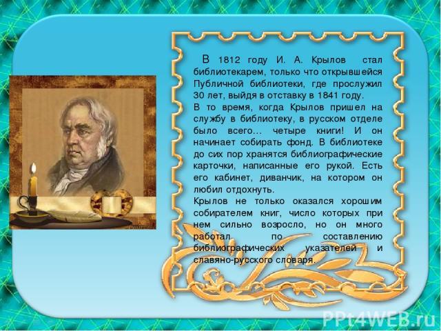 В 1812 году И. А. Крылов стал библиотекарем, только что открывшейся Публичной библиотеки, где прослужил 30 лет, выйдя в отставку в 1841 году. В то время, когда Крылов пришел на службу в библиотеку, в русском отделе было всего… четыре книги! И он нач…