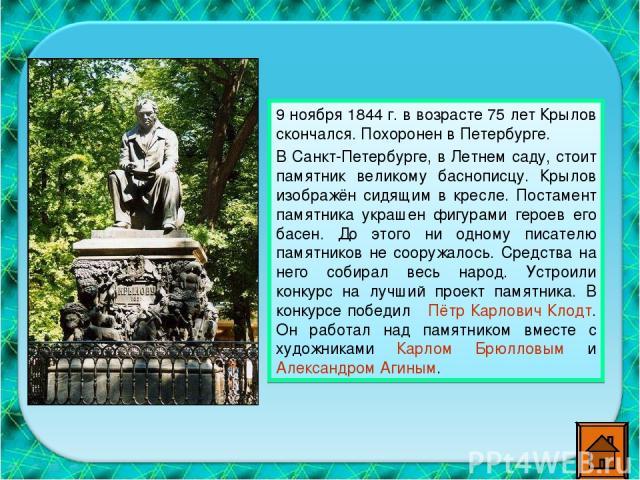 9 ноября 1844 г. в возрасте 75 лет Крылов скончался. Похоронен в Петербурге. В Санкт-Петербурге, в Летнем саду, стоит памятник великому баснописцу. Крылов изображён сидящим в кресле. Постамент памятника украшен фигурами героев его басен. До этого ни…